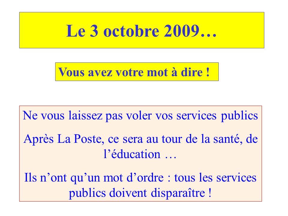 Le 3 octobre 2009… Vous avez votre mot à dire ! Ne vous laissez pas voler vos services publics Après La Poste, ce sera au tour de la santé, de léducat