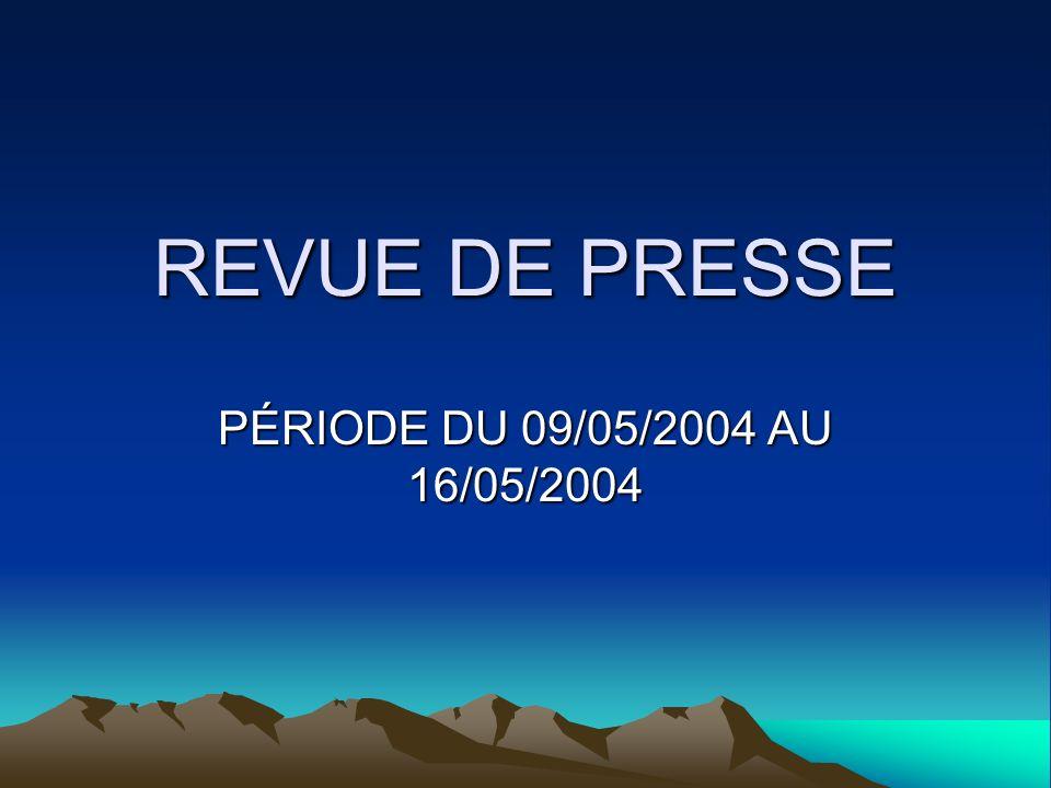 REVUE DE PRESSE PÉRIODE DU 09/05/2004 AU 16/05/2004