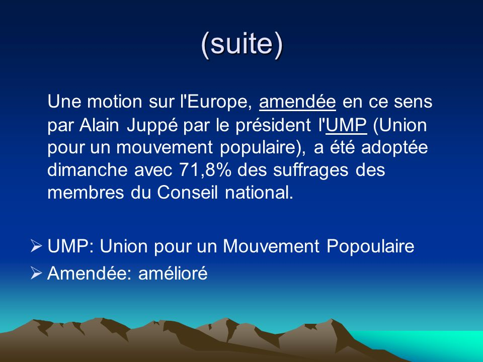 (suite) Une motion sur l Europe, amendée en ce sens par Alain Juppé par le président l UMP (Union pour un mouvement populaire), a été adoptée dimanche avec 71,8% des suffrages des membres du Conseil national.