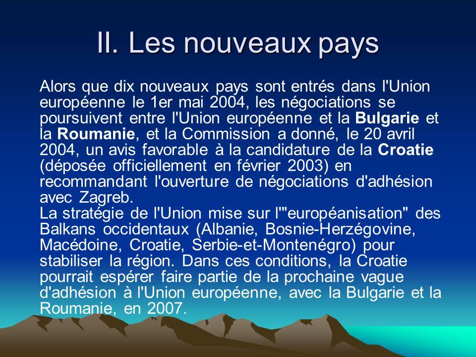 II. Les nouveaux pays Alors que dix nouveaux pays sont entrés dans l'Union européenne le 1er mai 2004, les négociations se poursuivent entre l'Union e
