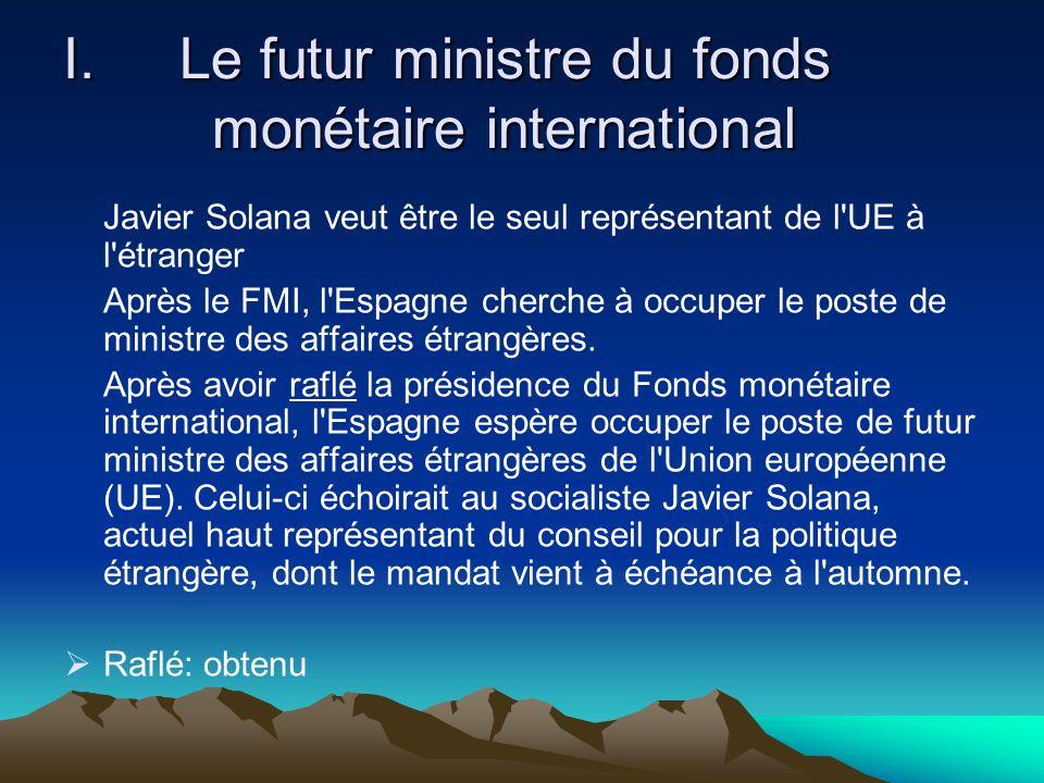 I.Le futur ministre du fonds monétaire international Javier Solana veut être le seul représentant de l UE à l étranger Après le FMI, l Espagne cherche à occuper le poste de ministre des affaires étrangères.
