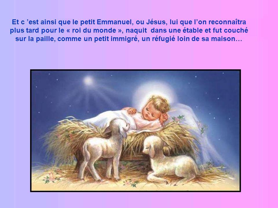 Et c est ainsi que le petit Emmanuel, ou Jésus, lui que lon reconnaîtra plus tard pour le « roi du monde », naquit dans une étable et fut couché sur la paille, comme un petit immigré, un réfugié loin de sa maison…