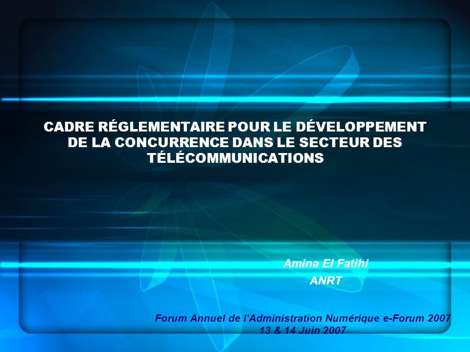 CADRE RÉGLEMENTAIRE POUR LE DÉVELOPPEMENT DE LA CONCURRENCE DANS LE SECTEUR DES TÉLÉCOMMUNICATIONS Amina El Fatihi ANRT Forum Annuel de l'Administrati