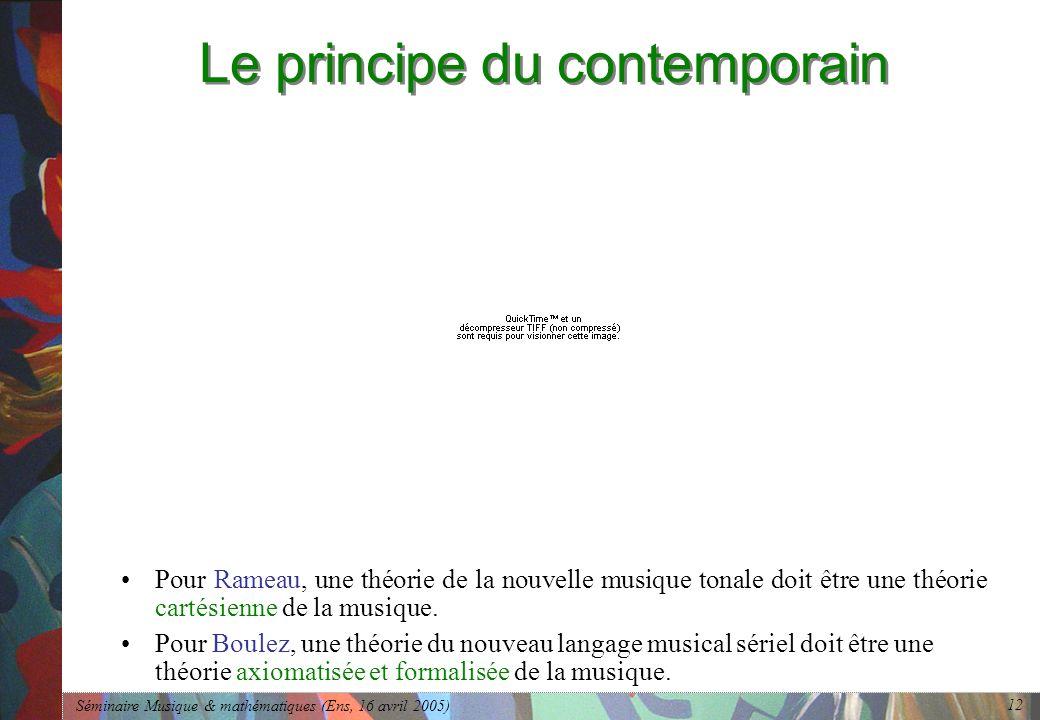 Séminaire Musique & mathématiques (Ens, 16 avril 2005) 12 Le principe du contemporain Pour Rameau, une théorie de la nouvelle musique tonale doit être une théorie cartésienne de la musique.