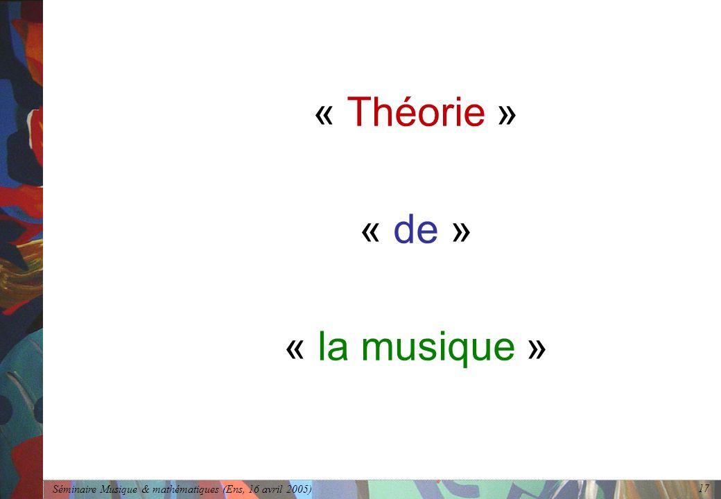 Séminaire Musique & mathématiques (Ens, 16 avril 2005) 17 « Théorie » « de » « la musique »