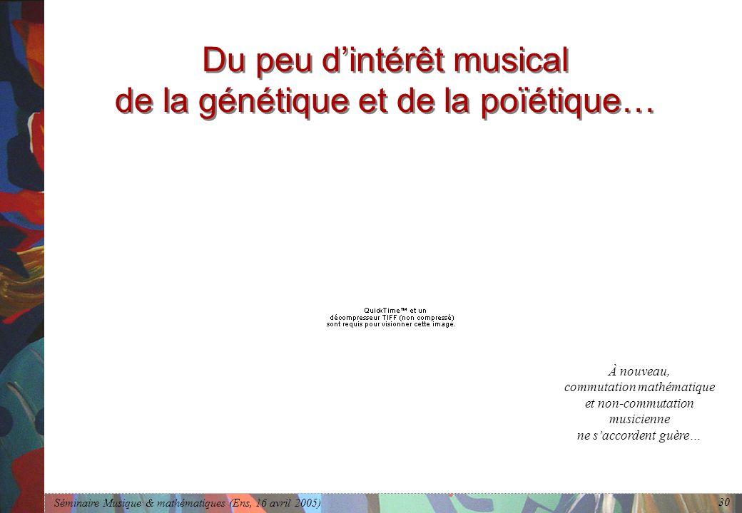 Séminaire Musique & mathématiques (Ens, 16 avril 2005) 30 Du peu dintérêt musical de la génétique et de la poïétique… À nouveau, commutation mathématique et non-commutation musicienne ne saccordent guère…