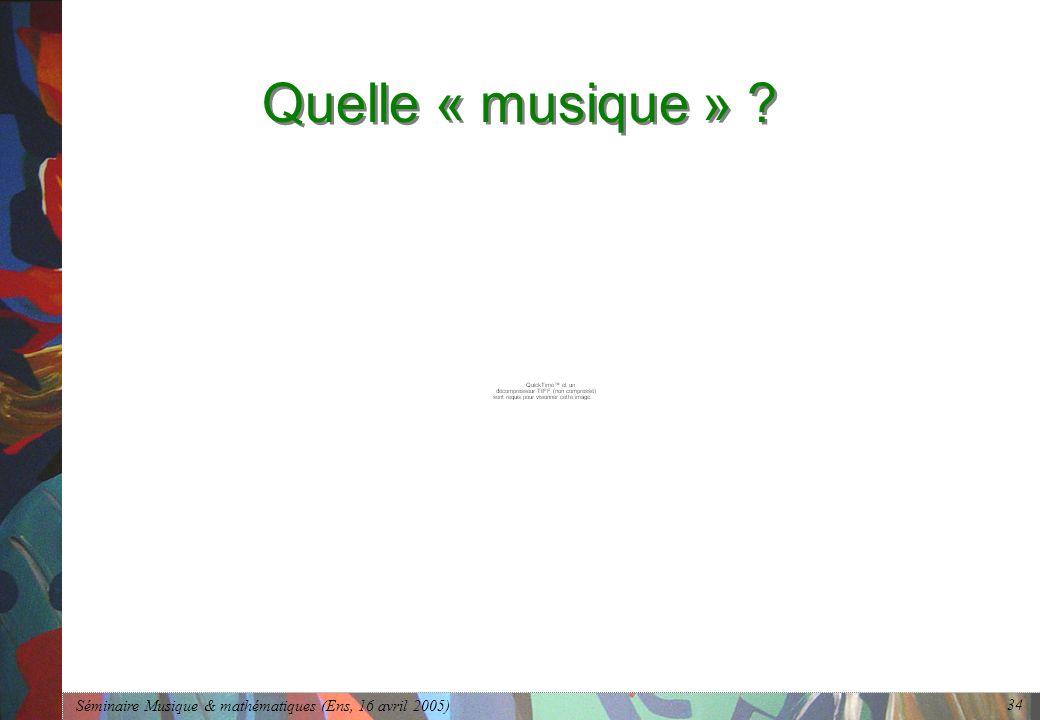 Séminaire Musique & mathématiques (Ens, 16 avril 2005) 34 Quelle « musique » ?