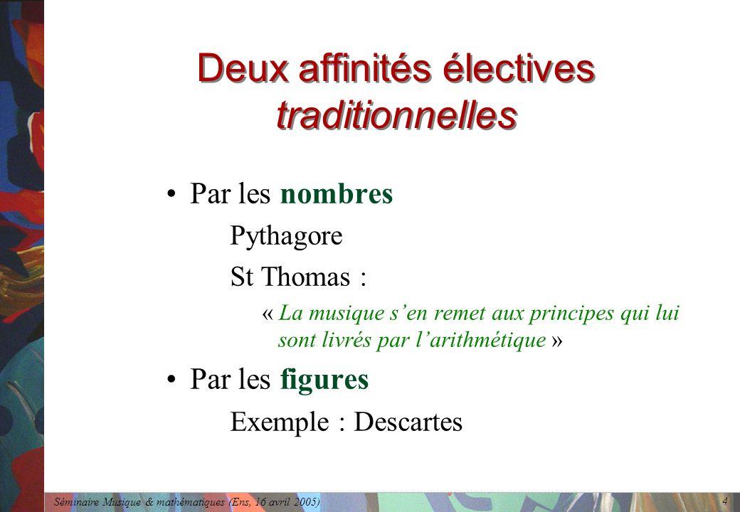 Séminaire Musique & mathématiques (Ens, 16 avril 2005) 4 Deux affinités électives traditionnelles Par les nombres Pythagore St Thomas : « La musique sen remet aux principes qui lui sont livrés par larithmétique » Par les figures Exemple : Descartes