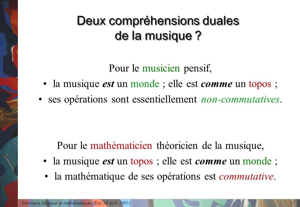 Séminaire Musique & mathématiques (Ens, 16 avril 2005) 41 Deux compréhensions duales de la musique .