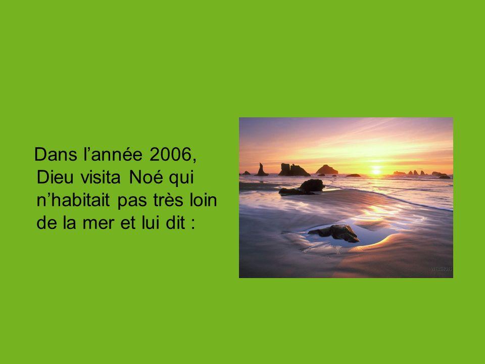 Dans lannée 2006, Dieu visita Noé qui nhabitait pas très loin de la mer et lui dit :