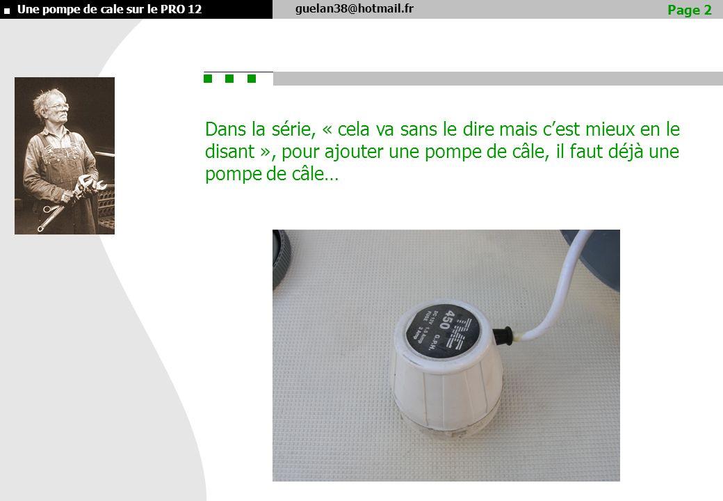 guelan38@hotmail.fr Une pompe de cale sur le PRO 12 Dans la série, « cela va sans le dire mais cest mieux en le disant », pour ajouter une pompe de câle, il faut déjà une pompe de câle… Page 2