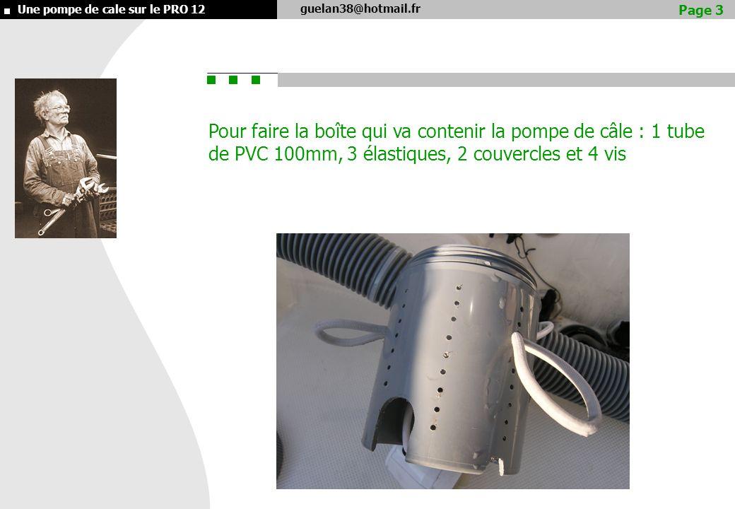 guelan38@hotmail.fr Une pompe de cale sur le PRO 12 Pour faire la boîte qui va contenir la pompe de câle : 1 tube de PVC 100mm, 3 élastiques, 2 couvercles et 4 vis Page 3