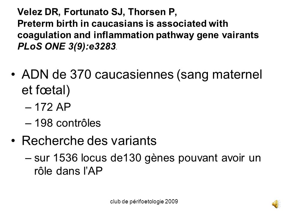 club de périfoetologie 2009 Velez DR, Fortunato SJ, Thorsen P, Preterm birth in caucasians is associated with coagulation and inflammation pathway gene vairants PLoS ONE 3(9):e3283.