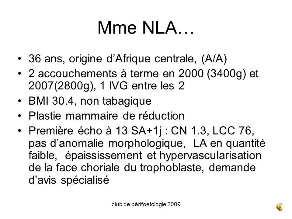 club de périfoetologie 2009 Mme NLA… 36 ans, origine dAfrique centrale, (A/A) 2 accouchements à terme en 2000 (3400g) et 2007(2800g), 1 IVG entre les