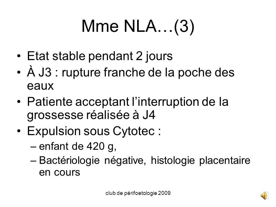 club de périfoetologie 2009 Mme NLA…(3) Etat stable pendant 2 jours À J3 : rupture franche de la poche des eaux Patiente acceptant linterruption de la