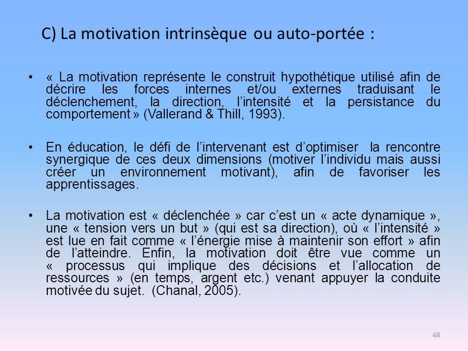 C) La motivation intrinsèque ou auto-portée : « La motivation représente le construit hypothétique utilisé afin de décrire les forces internes et/ou e