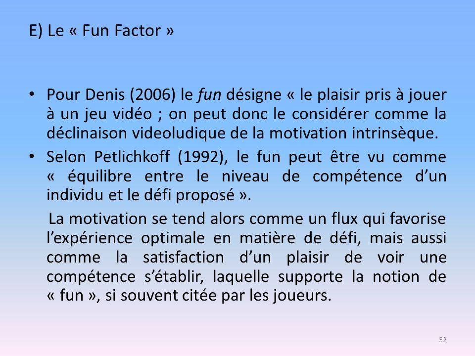 E) Le « Fun Factor » Pour Denis (2006) le fun désigne « le plaisir pris à jouer à un jeu vidéo ; on peut donc le considérer comme la déclinaison video