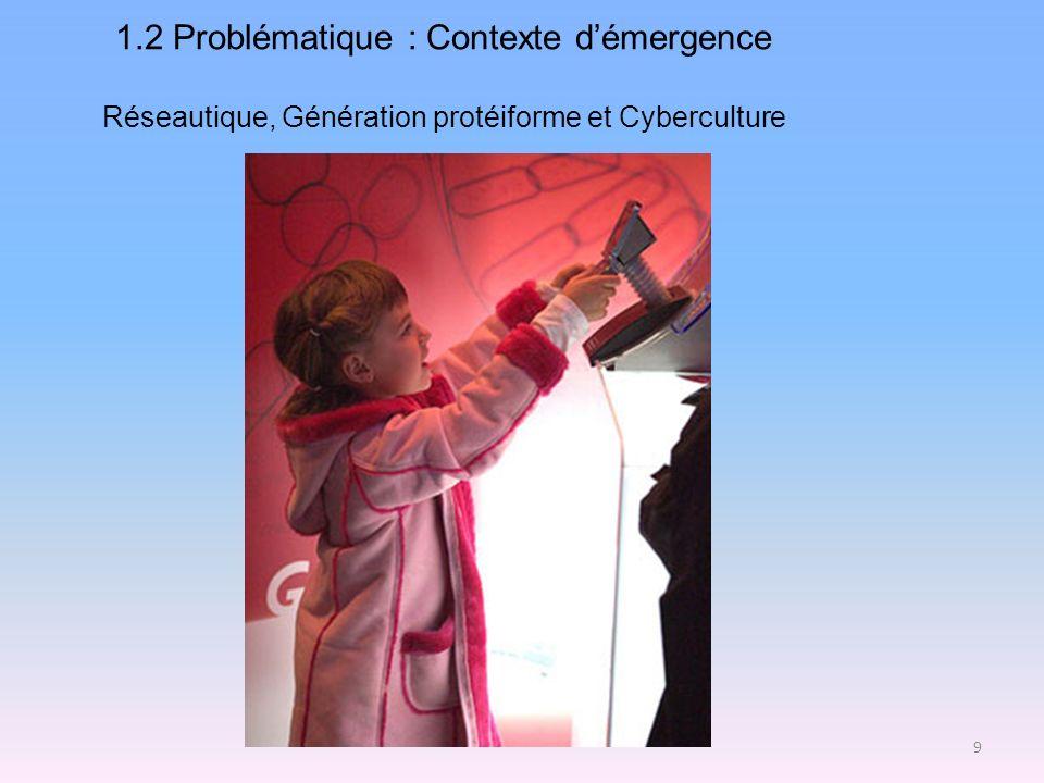 1.2 Problématique : Contexte démergence Réseautique, Génération protéiforme et Cyberculture 9