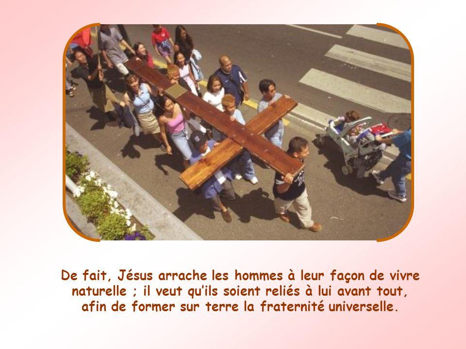 De fait, Jésus arrache les hommes à leur façon de vivre naturelle ; il veut quils soient reliés à lui avant tout, afin de former sur terre la fraternité universelle.