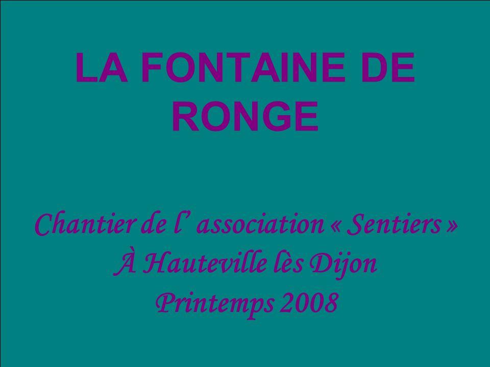 LA FONTAINE DE RONGE Chantier de l association « Sentiers » À Hauteville lès Dijon Printemps 2008
