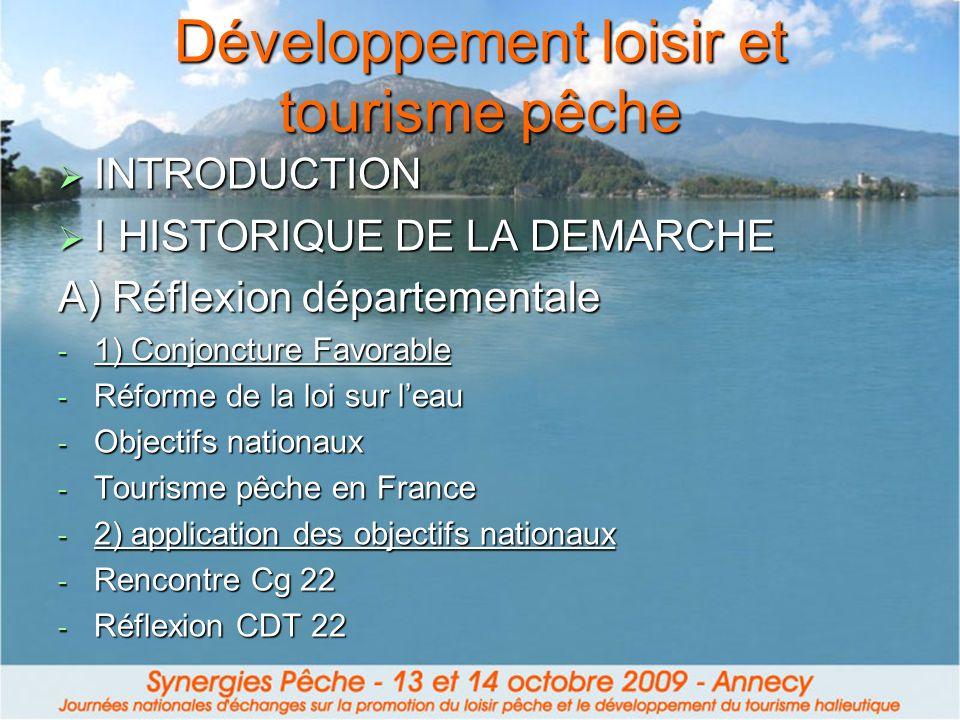 Développement loisir et tourisme pêche INTRODUCTION INTRODUCTION I HISTORIQUE DE LA DEMARCHE I HISTORIQUE DE LA DEMARCHE A) Réflexion départementale - 1) Conjoncture Favorable - Réforme de la loi sur leau - Objectifs nationaux - Tourisme pêche en France - 2) application des objectifs nationaux - Rencontre Cg 22 - Réflexion CDT 22
