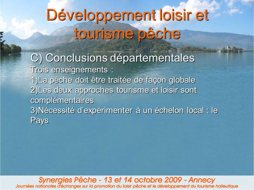 Développement loisir et tourisme pêche C) Conclusions départementales Trois enseignements : 1)La pêche doit être traitée de façon globale 2)Les deux approches tourisme et loisir sont complémentaires 3)Nécessité dexpérimenter à un échelon local : le Pays