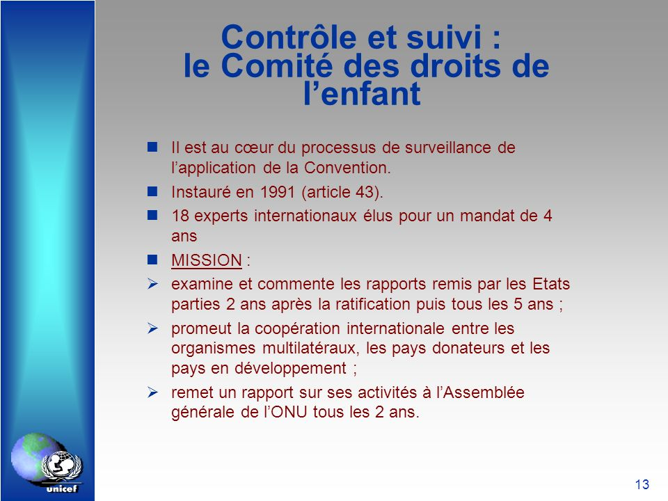 13 Contrôle et suivi : le Comité des droits de lenfant Il est au cœur du processus de surveillance de lapplication de la Convention. Instauré en 1991
