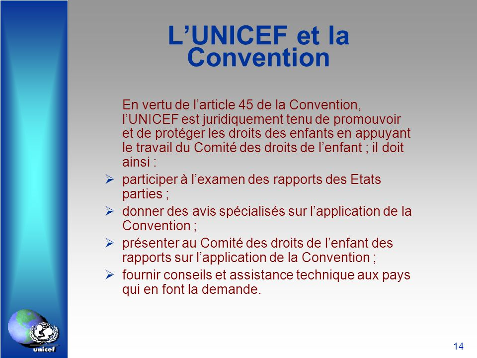 14 LUNICEF et la Convention En vertu de larticle 45 de la Convention, lUNICEF est juridiquement tenu de promouvoir et de protéger les droits des enfan