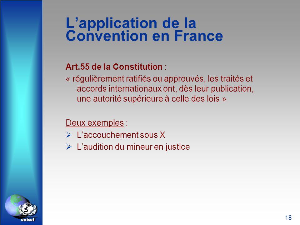 18 Lapplication de la Convention en France Art.55 de la Constitution : « régulièrement ratifiés ou approuvés, les traités et accords internationaux on