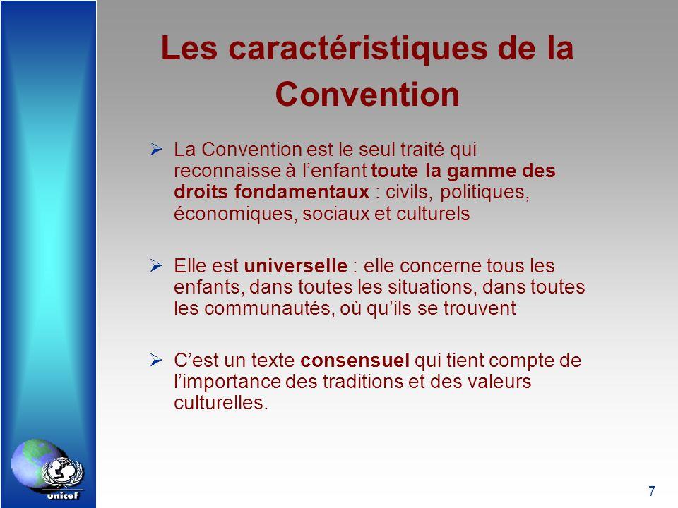7 Les caractéristiques de la Convention La Convention est le seul traité qui reconnaisse à lenfant toute la gamme des droits fondamentaux : civils, po