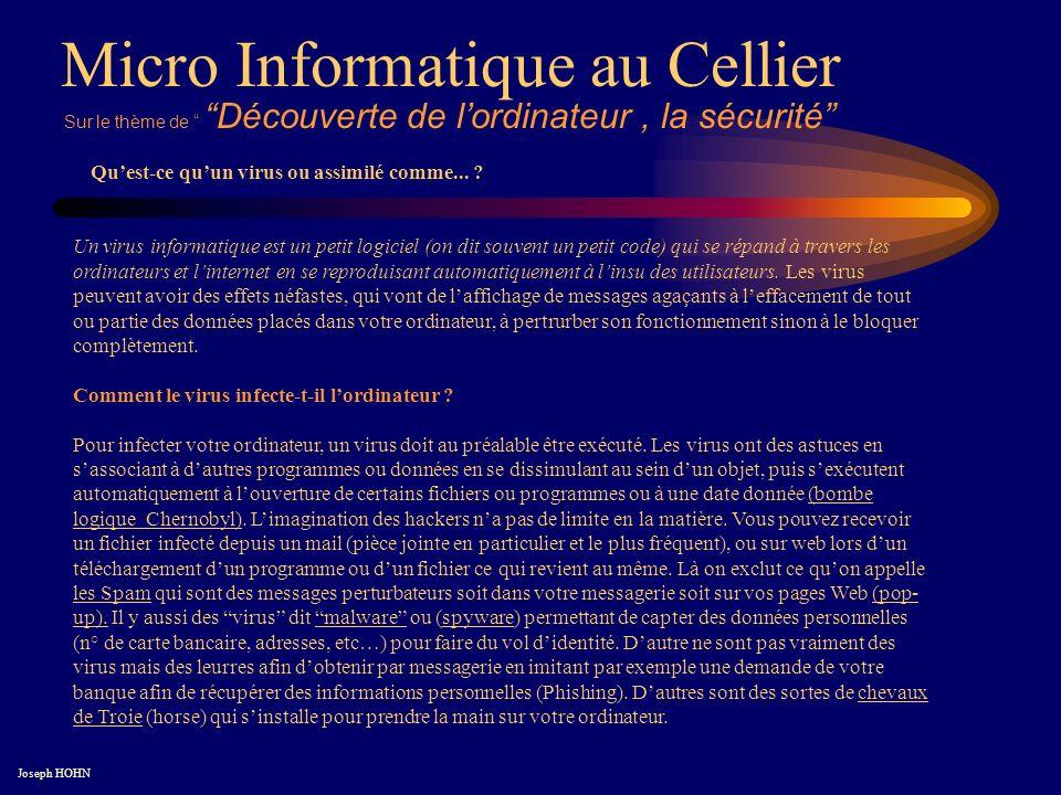 Micro Informatique au Cellier Joseph HOHN Un virus informatique est un petit logiciel (on dit souvent un petit code) qui se répand à travers les ordinateurs et linternet en se reproduisant automatiquement à linsu des utilisateurs.