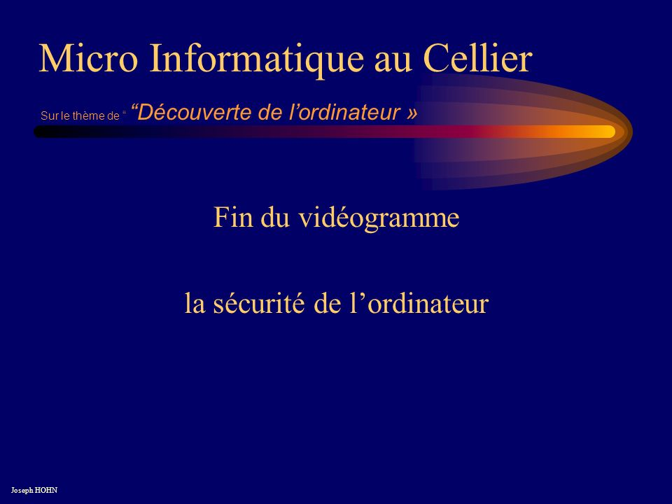 Fin du vidéogramme la sécurité de lordinateur Micro Informatique au Cellier Joseph HOHN Sur le thème de Découverte de lordinateur »