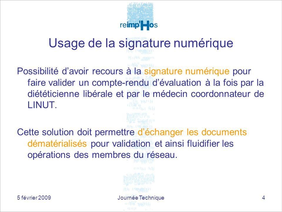 5 février 2009Journée Technique4 Usage de la signature numérique Possibilité davoir recours à la signature numérique pour faire valider un compte-rendu dévaluation à la fois par la diététicienne libérale et par le médecin coordonnateur de LINUT.