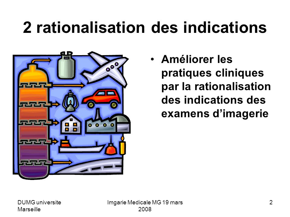 DUMG universite Marseille Imgarie Medicale MG 19 mars 2008 2 2 rationalisation des indications Améliorer les pratiques cliniques par la rationalisation des indications des examens dimagerie