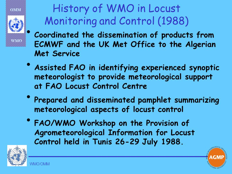 OMM WMO WMO/OMM History of WMO in Locust Monitoring and Control (1988) Coordinated the dissemination of products from ECMWF and the UK Met Office to t