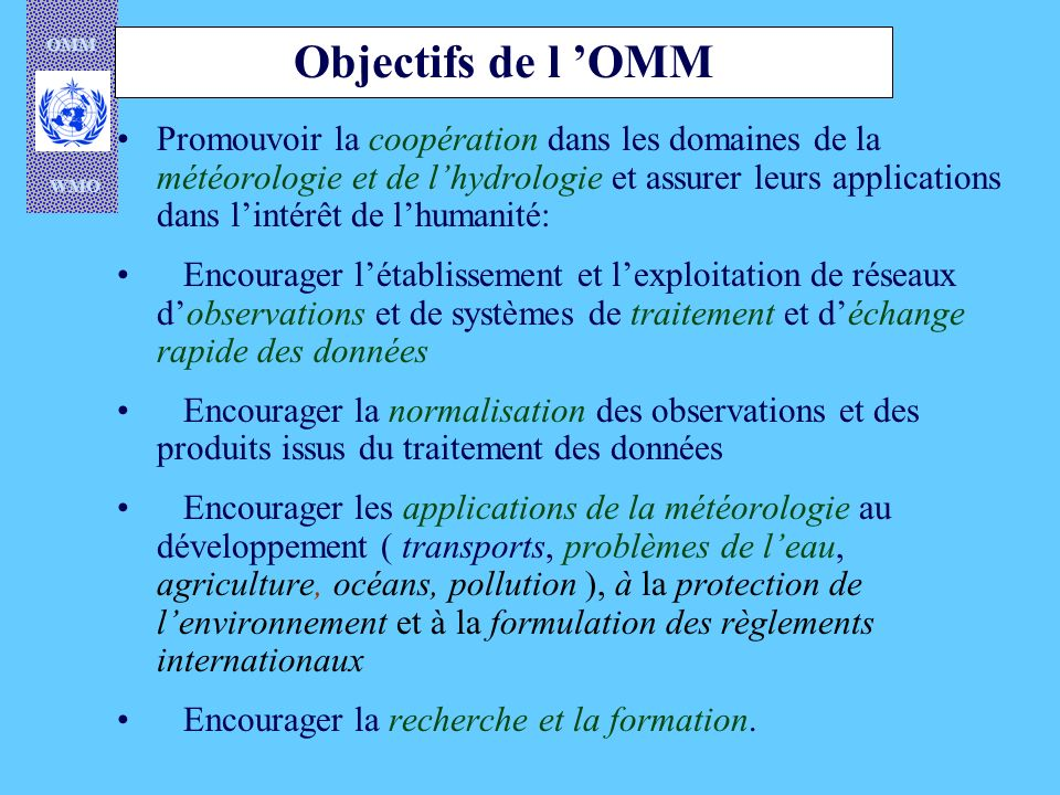 OMM WMO Objectifs de l OMM Promouvoir la coopération dans les domaines de la météorologie et de lhydrologie et assurer leurs applications dans lintérê