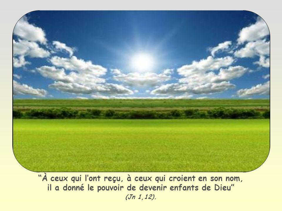 À ceux qui lont reçu, à ceux qui croient en son nom, il a donné le pouvoir de devenir enfants de Dieu (Jn 1,12).