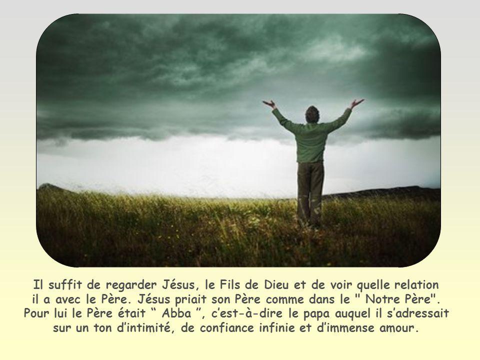 Il suffit de regarder Jésus, le Fils de Dieu et de voir quelle relation il a avec le Père.