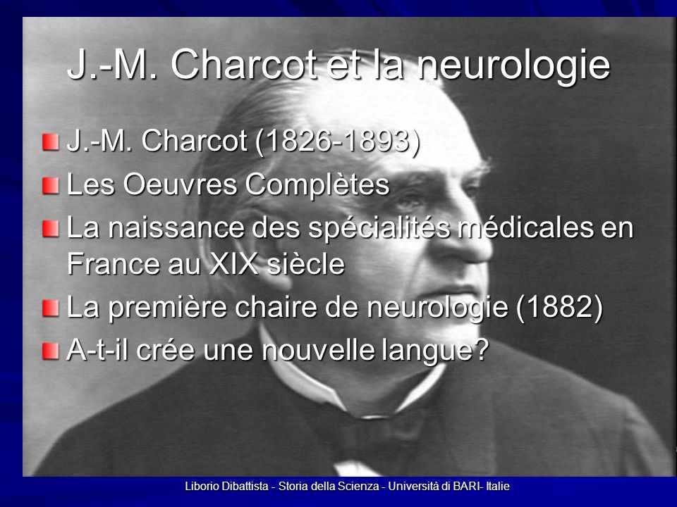 Liborio Dibattista - Storia della Scienza - Università di BARI- Italie J.-M. Charcot et la neurologie J.-M. Charcot (1826-1893) Les Oeuvres Complètes