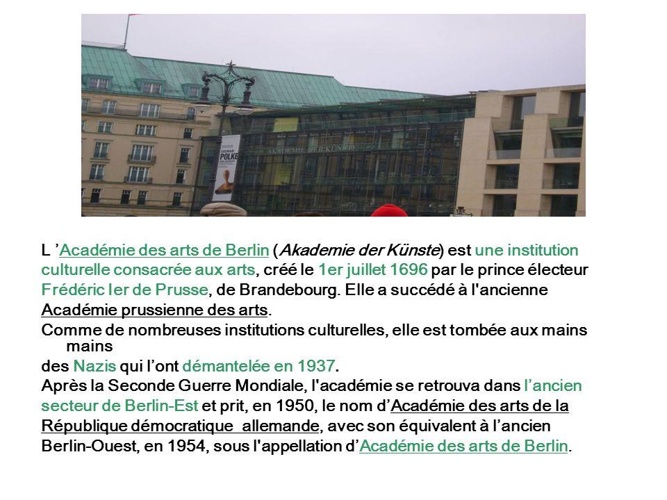 L Académie des arts de Berlin (Akademie der Künste) est une institution culturelle consacrée aux arts, créé le 1er juillet 1696 par le prince électeur