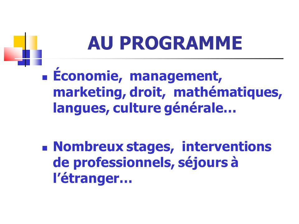 AU PROGRAMME Économie, management, marketing, droit, mathématiques, langues, culture générale… Nombreux stages, interventions de professionnels, séjours à létranger…