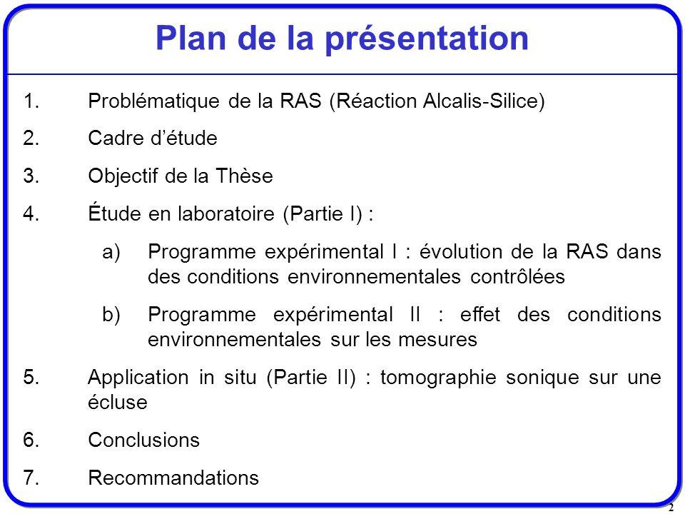 2 Plan de la présentation 1.Problématique de la RAS (Réaction Alcalis-Silice) 2.Cadre détude 3.Objectif de la Thèse 4.Étude en laboratoire (Partie I)