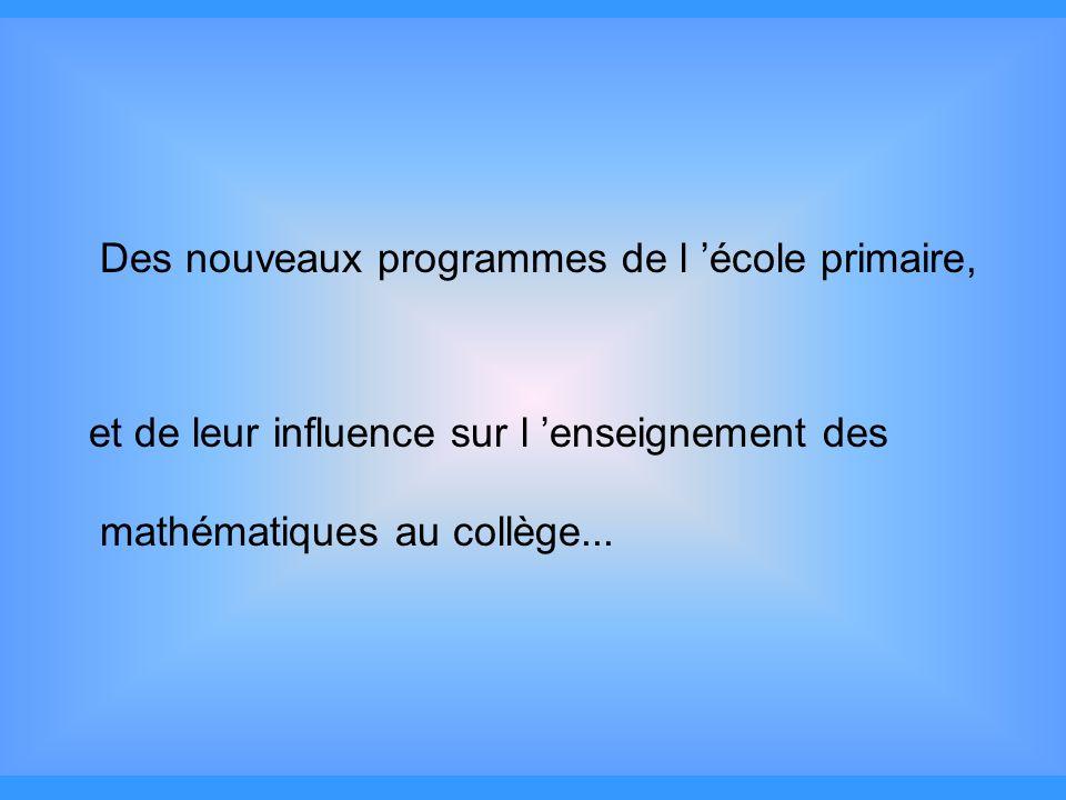 Des nouveaux programmes de l école primaire, et de leur influence sur l enseignement des mathématiques au collège...