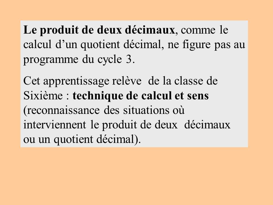 Le produit de deux décimaux, comme le calcul dun quotient décimal, ne figure pas au programme du cycle 3. Cet apprentissage relève de la classe de Six