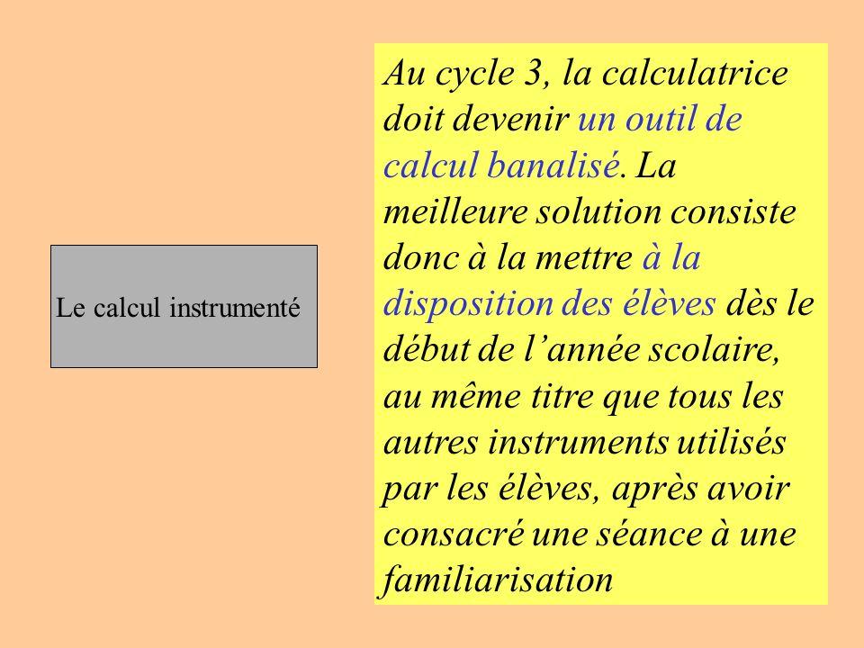 Le calcul instrumenté Au cycle 3, la calculatrice doit devenir un outil de calcul banalisé. La meilleure solution consiste donc à la mettre à la dispo