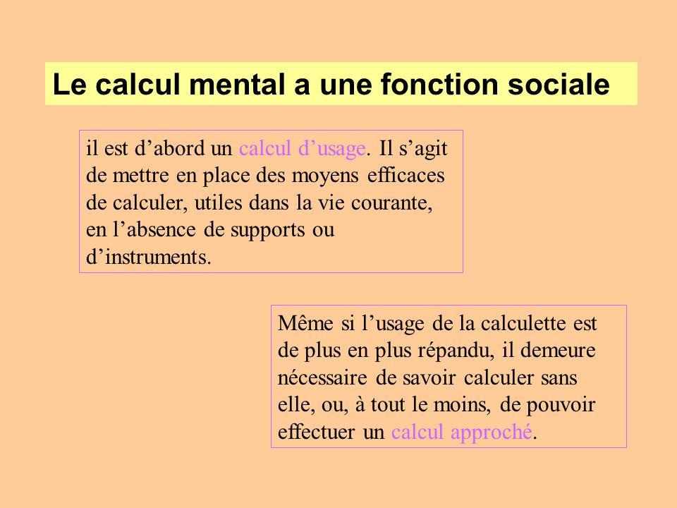 Le calcul mental a une fonction sociale il est dabord un calcul dusage. Il sagit de mettre en place des moyens efficaces de calculer, utiles dans la v