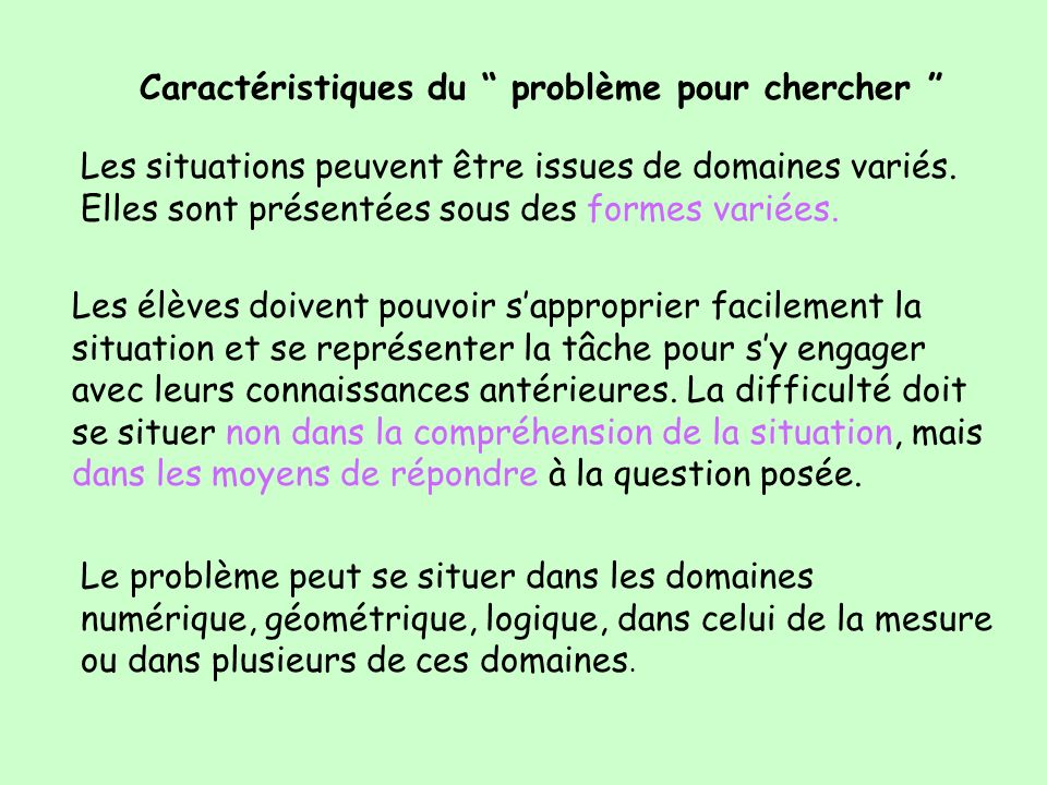 Caractéristiques du problème pour chercher Les situations peuvent être issues de domaines variés. Elles sont présentées sous des formes variées. Les é