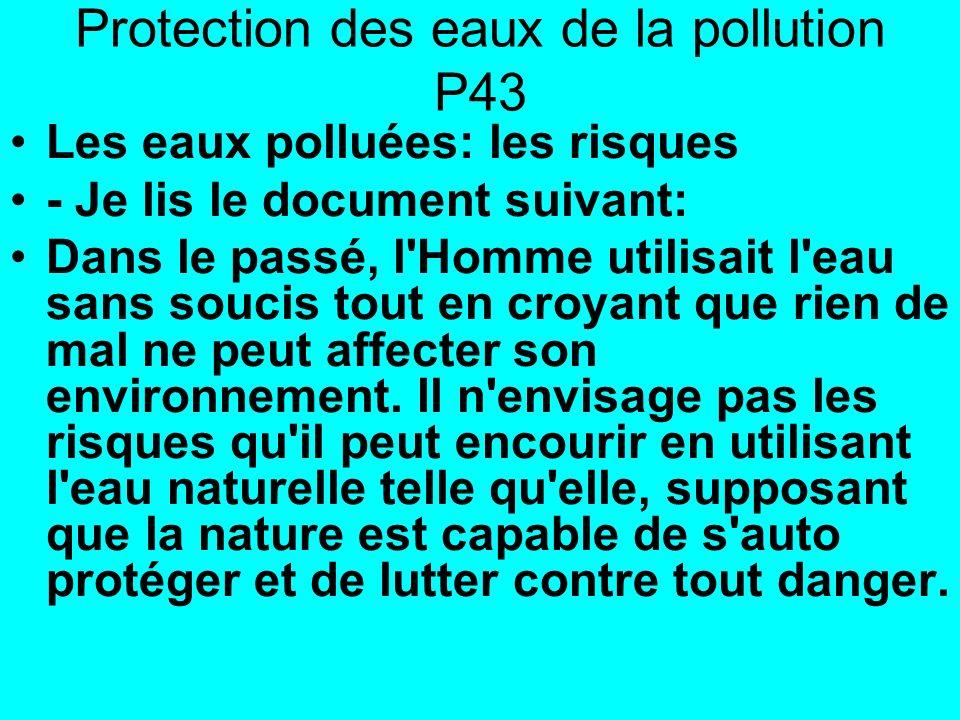Protection des eaux de la pollution P43 Les eaux polluées: les risques - Je lis le document suivant: Dans le passé, l Homme utilisait l eau sans soucis tout en croyant que rien de mal ne peut affecter son environnement.