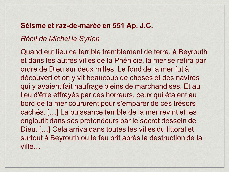 Séisme et raz-de-marée en 551 Ap. J.C. Récit de Michel le Syrien Quand eut lieu ce terrible tremblement de terre, à Beyrouth et dans les autres villes