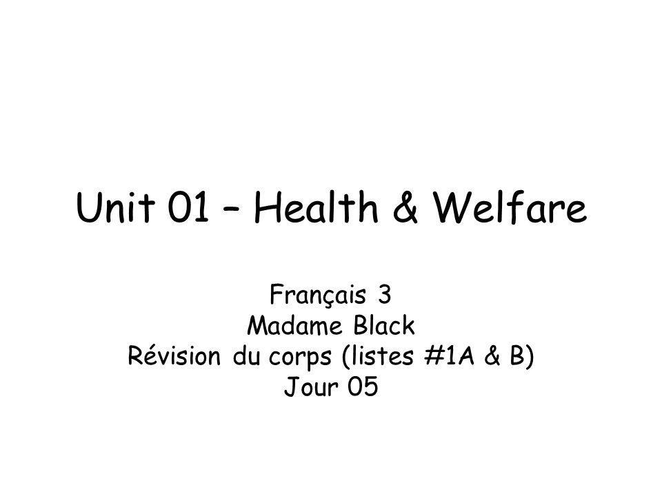 Unit 01 – Health & Welfare Français 3 Madame Black Révision du corps (listes #1A & B) Jour 05